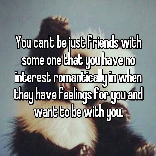 You can't be just friends with some one that you have no interest romantically in when they have feelings for you and want to be with you.