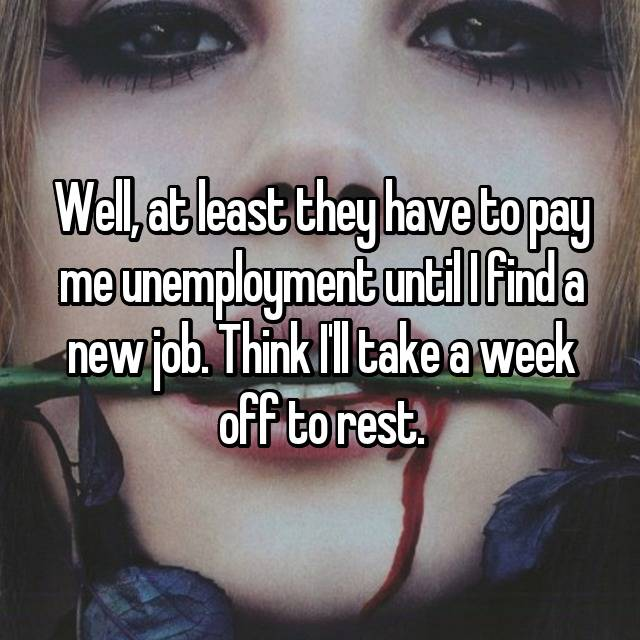 Well, at least they have to pay me unemployment until I find a new job. Think I'll take a week off to rest.