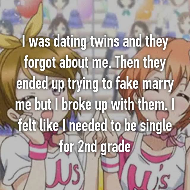 I was dating twins and they forgot about me. Then they ended up trying to fake marry me but I broke up with them. I felt like I needed to be single for 2nd grade