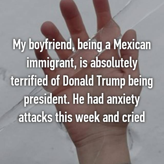 My boyfriend, being a Mexican immigrant, is absolutely terrified of Donald Trump being president. He had anxiety attacks this week and cried