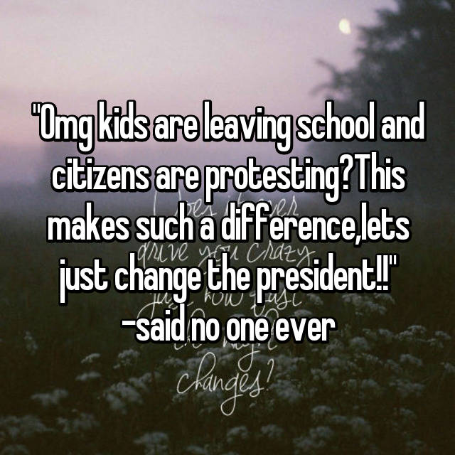 """""""Omg kids are leaving school and citizens are protesting?This makes such a difference,lets just change the president!!"""" -said no one ever🙄"""