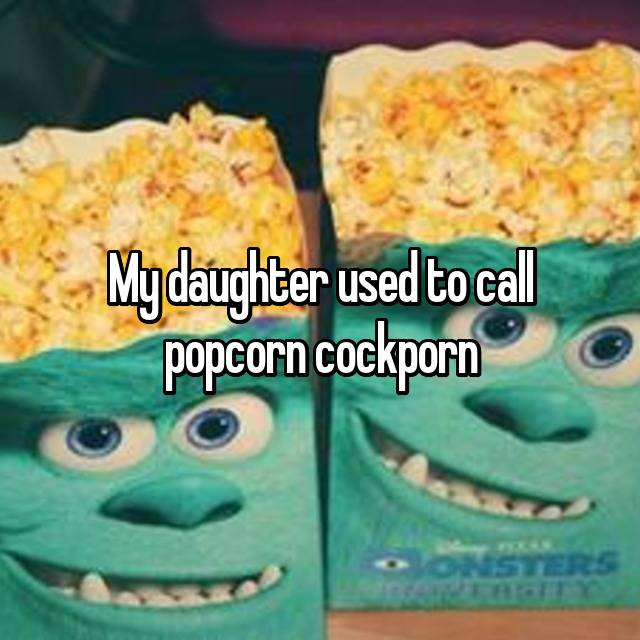 My daughter used to call popcorn cockporn 😂