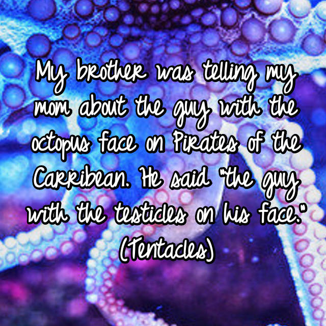 """My brother was telling my mom about the guy with the octopus face on Pirates of the Carribean. He said """"the guy with the testicles on his face."""" (Tentacles) 😮"""