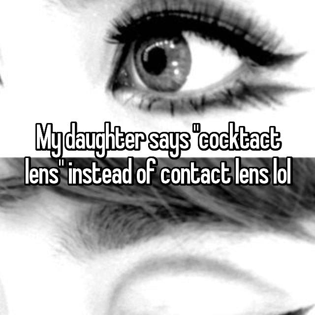 """My daughter says """"cocktact lens"""" instead of contact lens lol"""