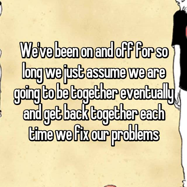 We've been on and off for so long we just assume we are going to be together eventually and get back together each time we fix our problems