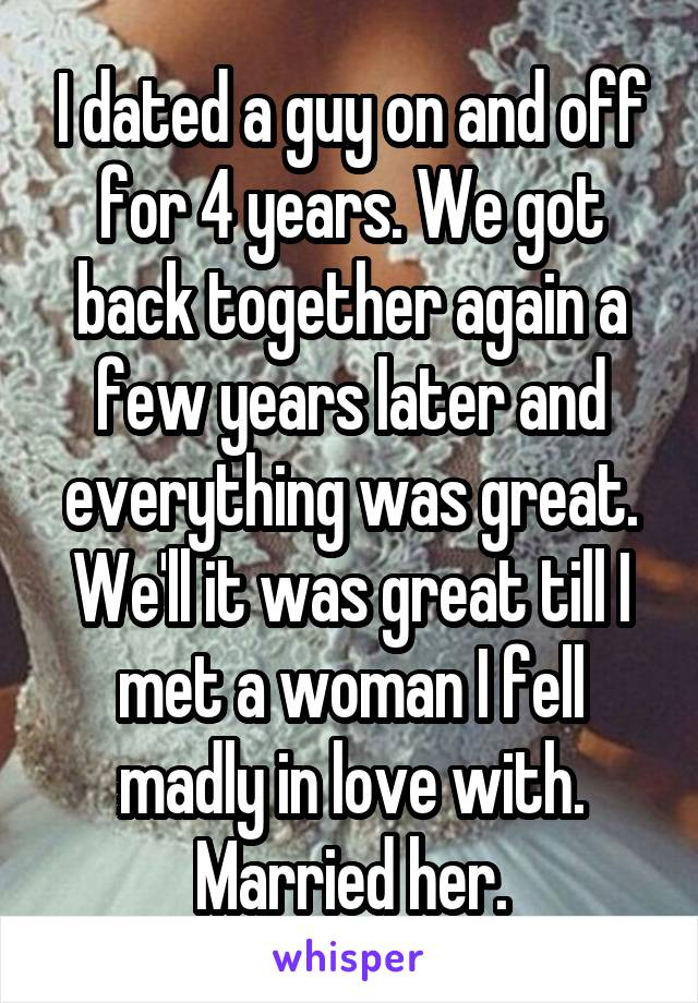 I dated a guy on and off for 4 years. We got back together again a few years later and everything was great. We'll it was great till I met a woman I fell madly in love with. Married her.