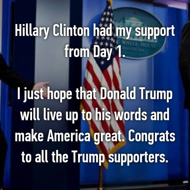 Hillary Clinton had my support from Day 1.  I just hope that Donald Trump will live up to his words and make America great. Congrats to all the Trump supporters.