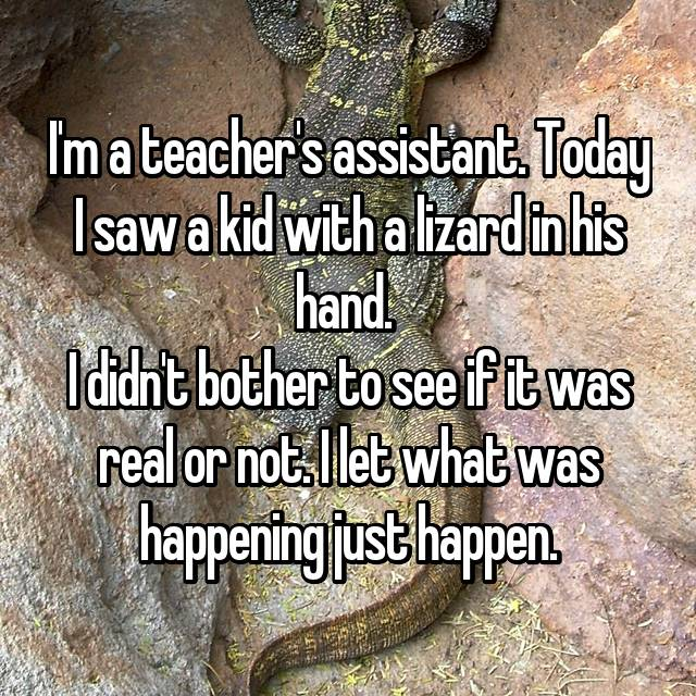 I'm a teacher's assistant. Today I saw a kid with a lizard in his hand.  I didn't bother to see if it was real or not. I let what was happening just happen.