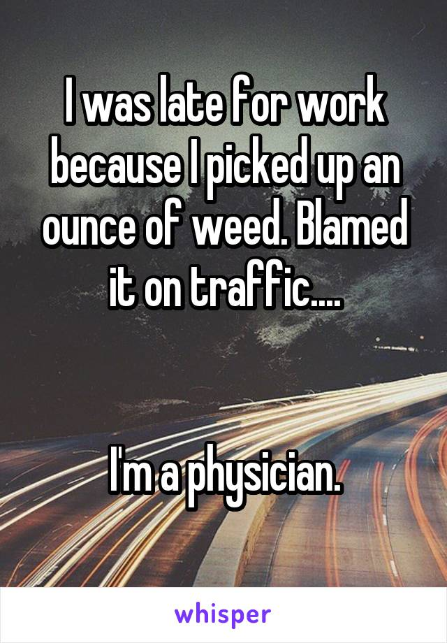 I was late for work because I picked up an ounce of weed. Blamed it on traffic....    I'm a physician.