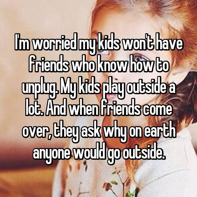 I'm worried my kids won't have friends who know how to unplug. My kids play outside a lot. And when friends come over, they ask why on earth anyone would go outside.