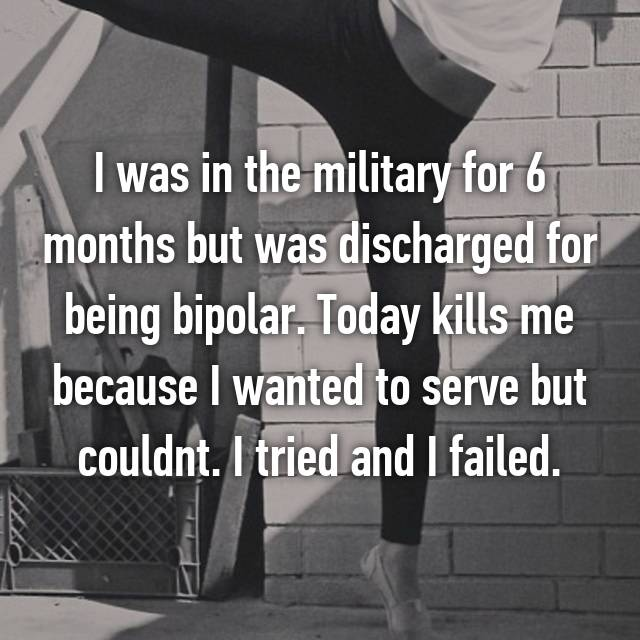 I was in the military for 6 months but was discharged for being bipolar. Today kills me because I wanted to serve but couldnt. I tried and I failed.