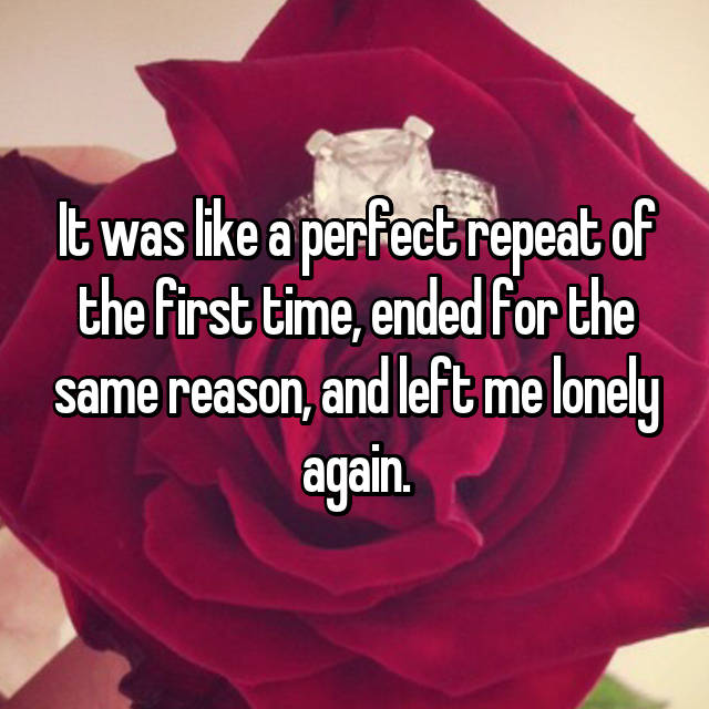 It was like a perfect repeat of the first time, ended for the same reason, and left me lonely again.