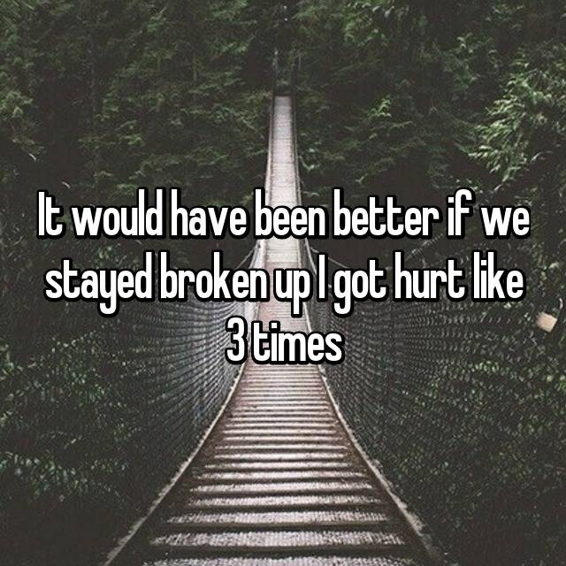 It would have been better if we stayed broken up I got hurt like 3 times