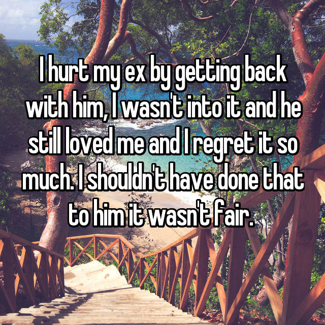 I hurt my ex by getting back with him, I wasn't into it and he still loved me and I regret it so much. I shouldn't have done that to him it wasn't fair.