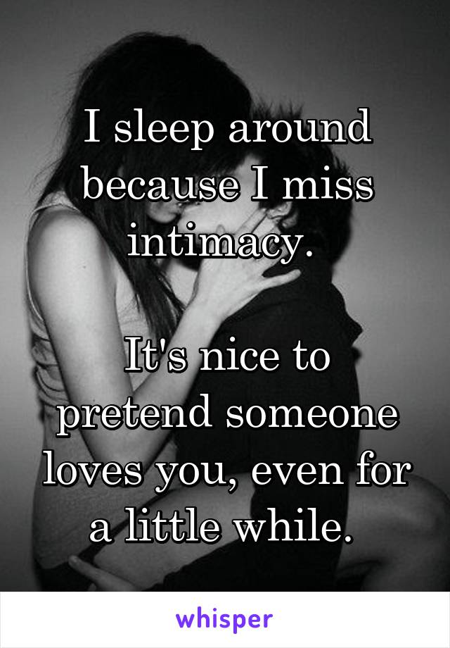 I sleep around because I miss intimacy.   It's nice to pretend someone loves you, even for a little while.