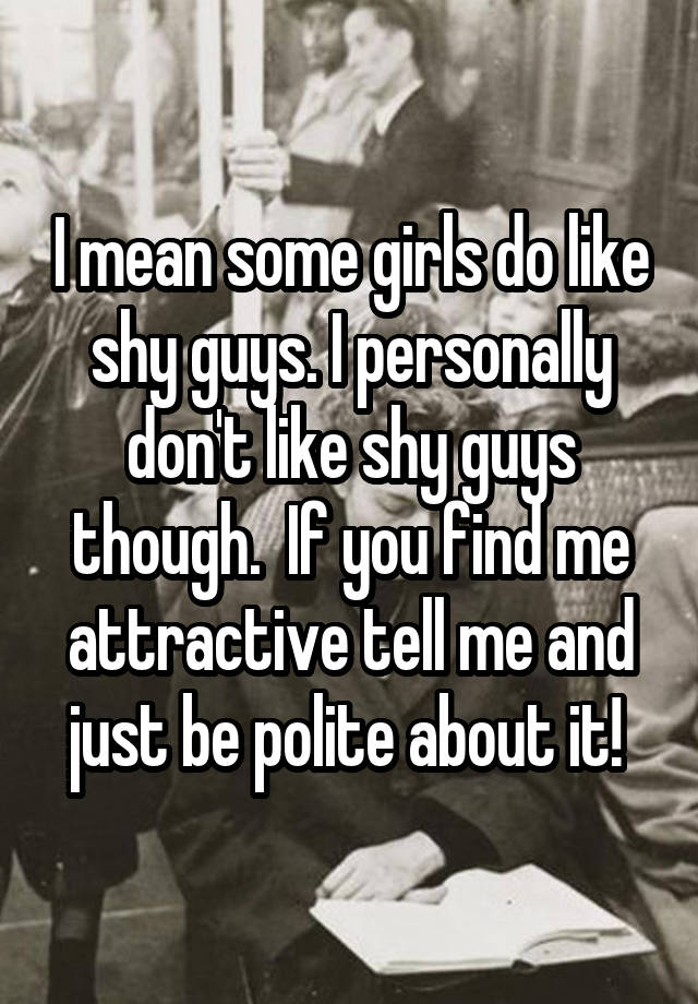 I mean some girls do like shy guys  I personally don't like shy guys