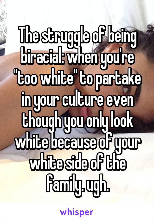 "The struggle of being biracial: when you're ""too white"" to partake in your culture even though you only look white because of your white side of the family. ugh."