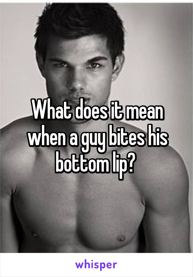 Does Lip Their Bite It What Guys Mean When