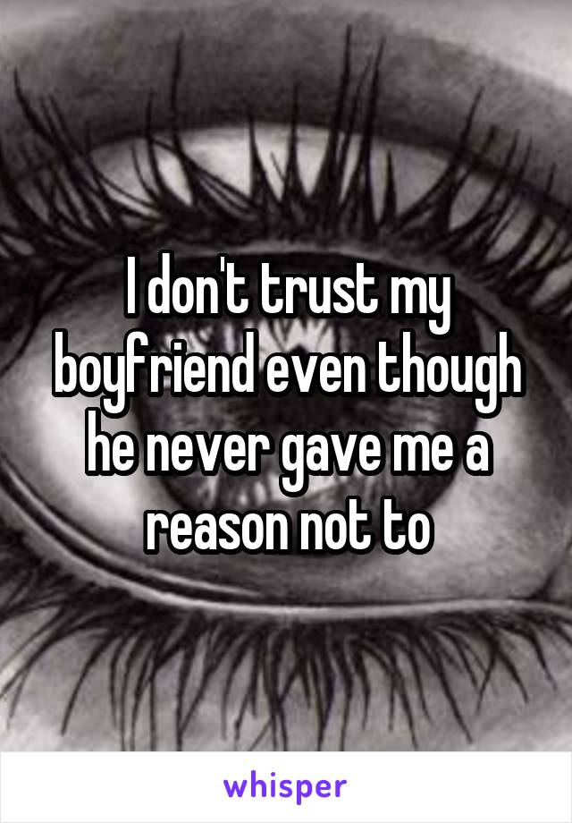 I don't trust my boyfriend even though he never gave me a reason not to