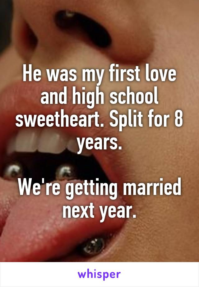 He was my first love and high school sweetheart. Split for 8 years.  We're getting married next year.