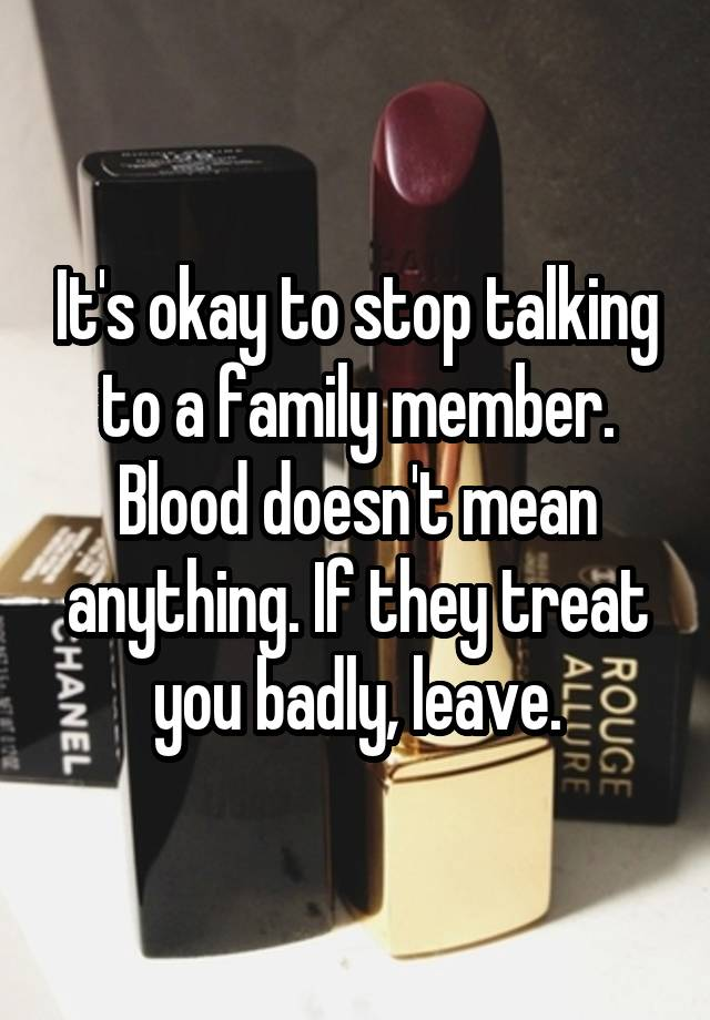 It\'s okay to stop talking to a family member. Blood doesn\'t ...