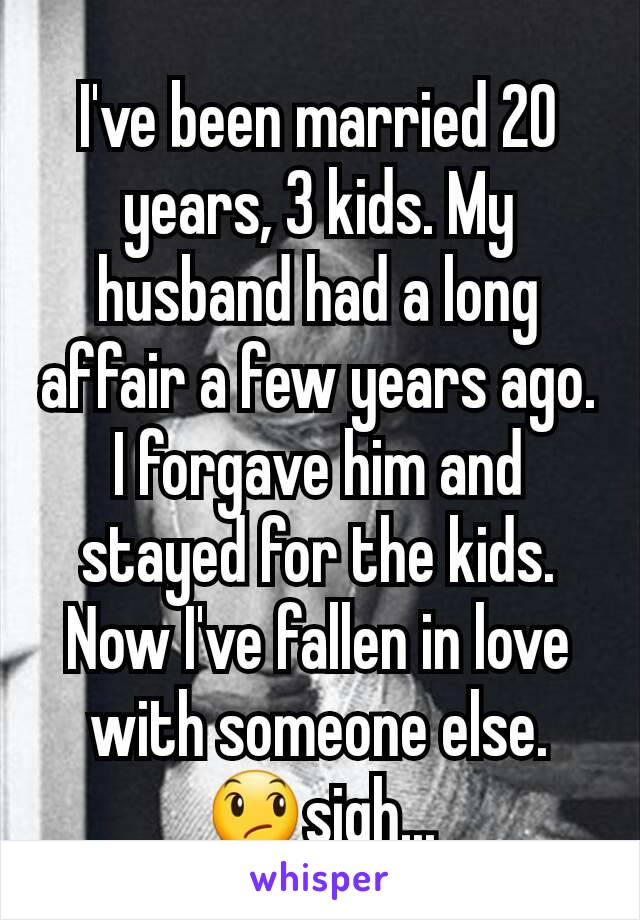 I've been married 20 years, 3 kids. My husband had a long affair a few years ago. I forgave him and stayed for the kids. Now I've fallen in love with someone else. 😞sigh...