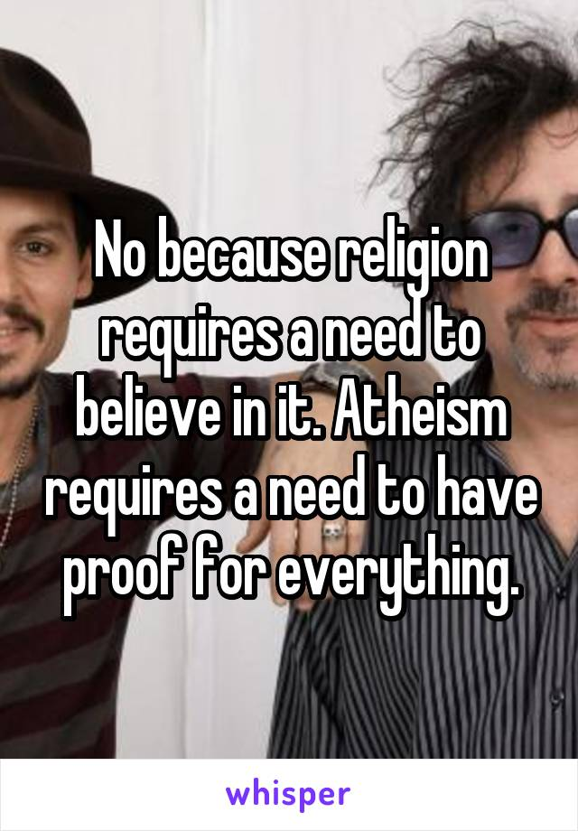 No because religion requires a need to believe in it. Atheism requires a need to have proof for everything.