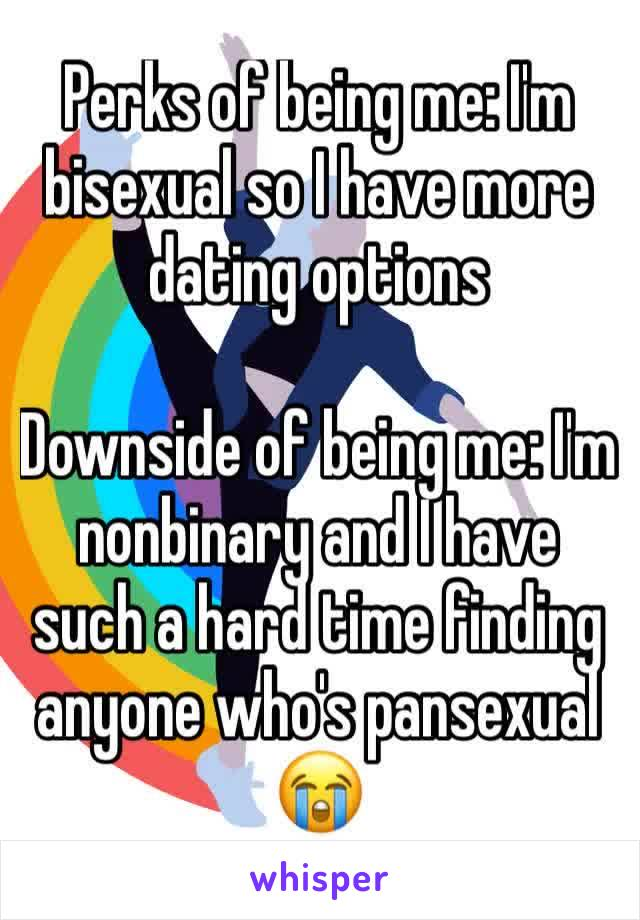 Perks of being me: I'm bisexual so I have more dating options  Downside of being me: I'm nonbinary and I have such a hard time finding anyone who's pansexual 😭
