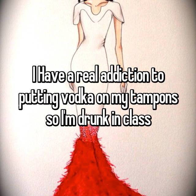 I Have a real addiction to putting vodka on my tampons so I'm drunk in class