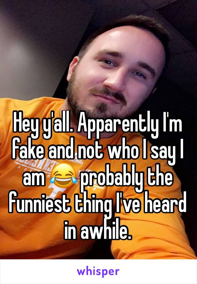 Hey y'all. Apparently I'm fake and not who I say I am 😂 probably the funniest thing I've heard in awhile.