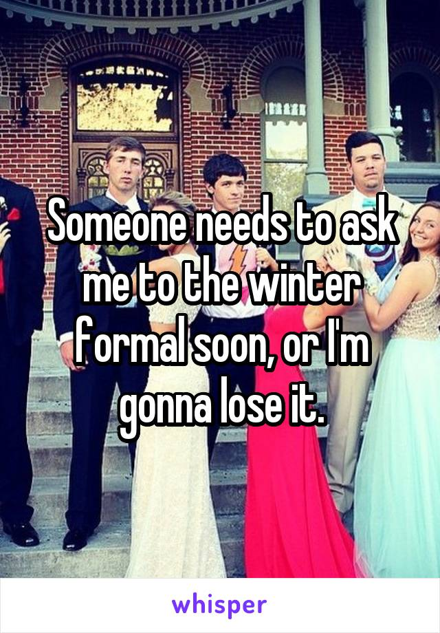 Someone needs to ask me to the winter formal soon, or I'm gonna lose it.