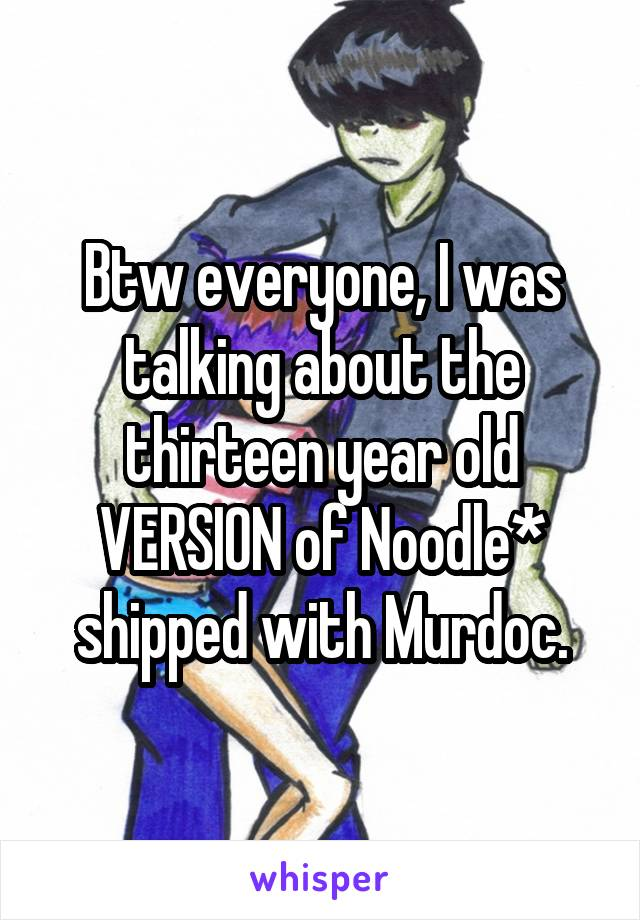 Btw everyone, I was talking about the thirteen year old VERSION of Noodle* shipped with Murdoc.