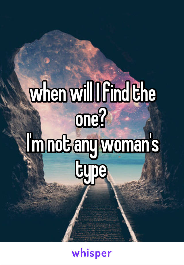 when will I find the one?  I'm not any woman's type