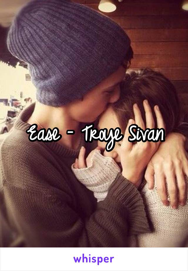 Ease - Troye Sivan