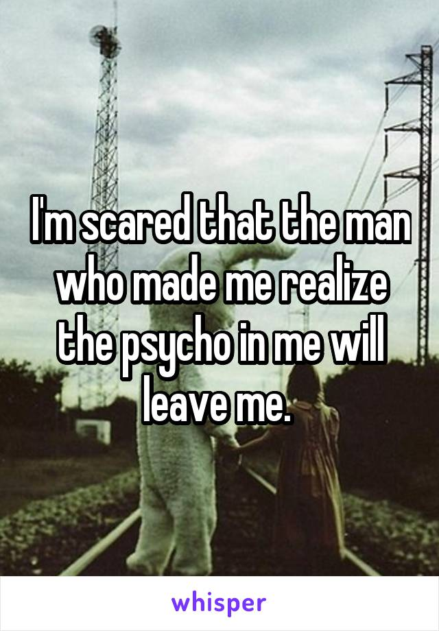 I'm scared that the man who made me realize the psycho in me will leave me.
