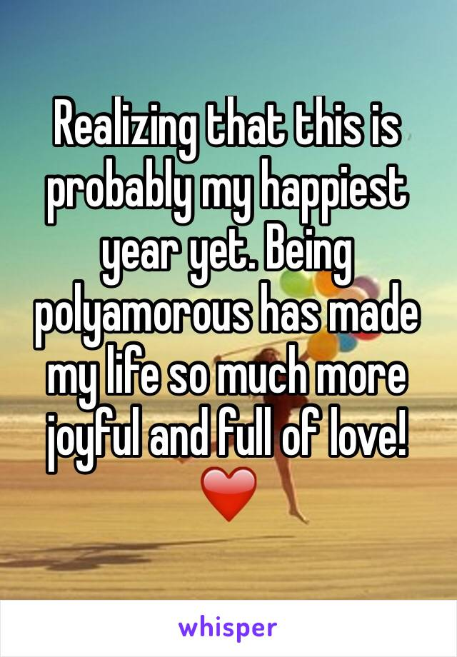 Realizing that this is probably my happiest year yet. Being polyamorous has made my life so much more joyful and full of love! ❤️️