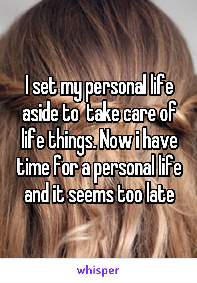 I set my personal life aside to  take care of life things. Now i have time for a personal life and it seems too late