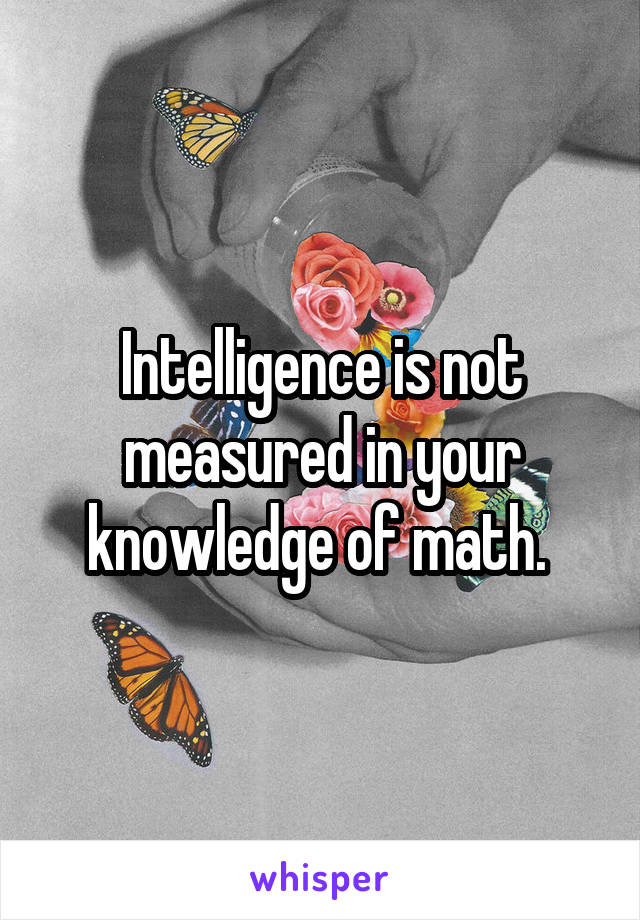 Intelligence is not measured in your knowledge of math.