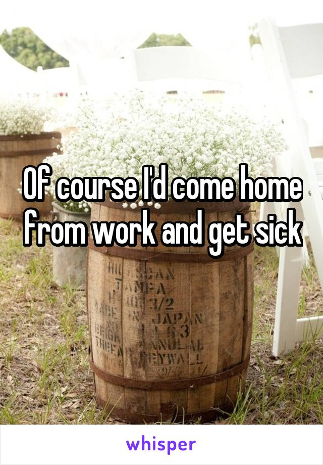Of course I'd come home from work and get sick