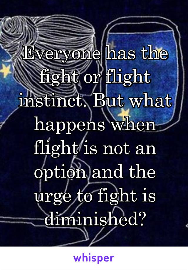 Everyone has the fight or flight instinct. But what happens when flight is not an option and the urge to fight is diminished?