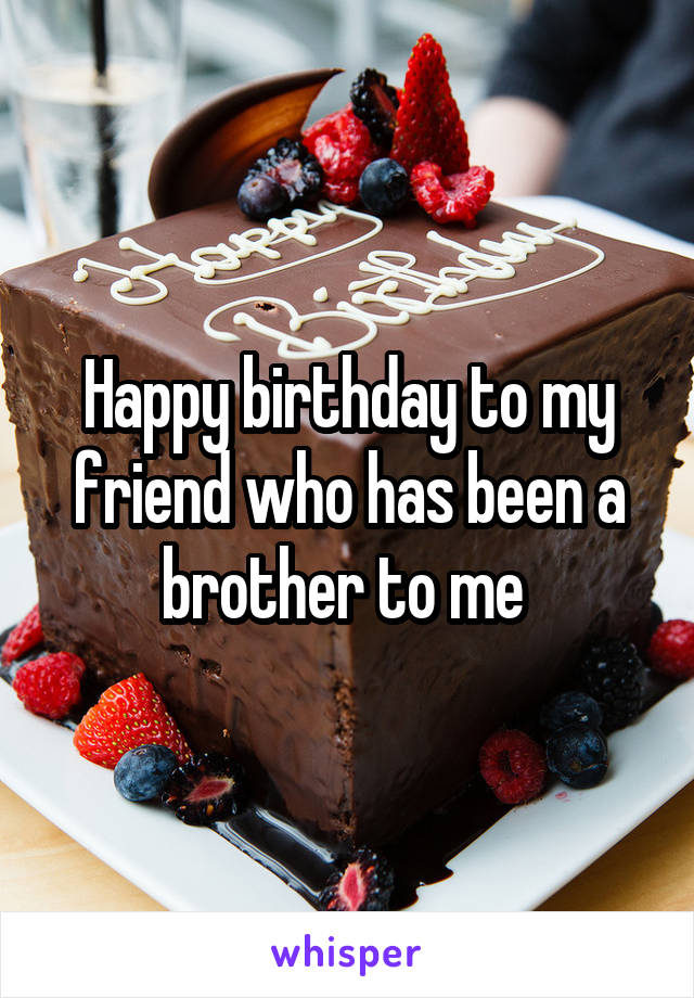 Happy birthday to my friend who has been a brother to me
