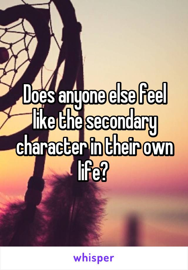 Does anyone else feel like the secondary character in their own life?