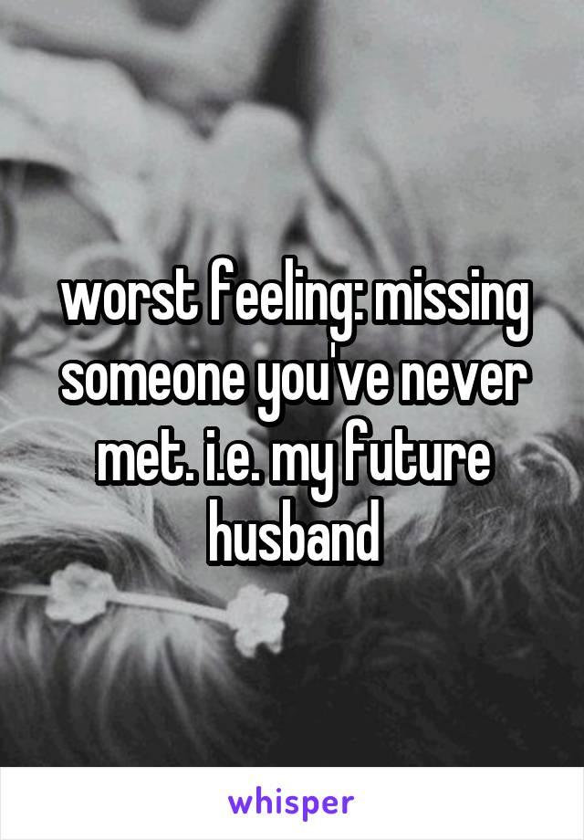 worst feeling: missing someone you've never met. i.e. my future husband