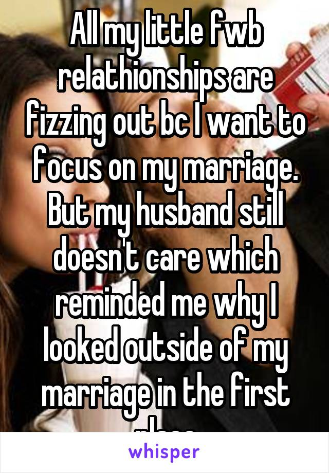 All my little fwb relathionships are fizzing out bc I want to focus on my marriage. But my husband still doesn't care which reminded me why I looked outside of my marriage in the first place