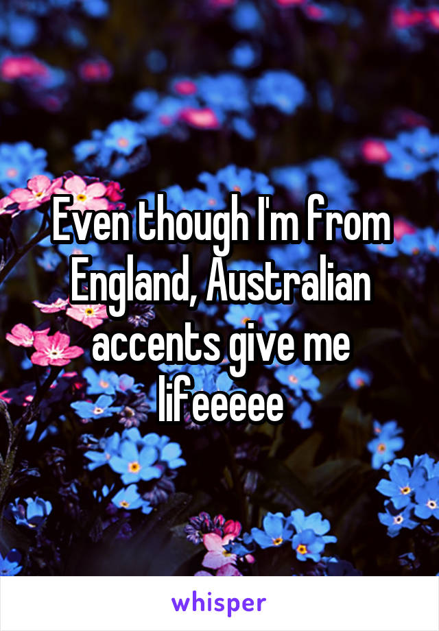 Even though I'm from England, Australian accents give me lifeeeee