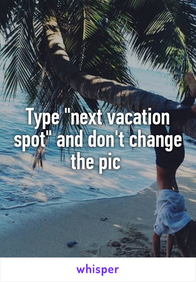 """Type """"next vacation spot"""" and don't change the pic"""