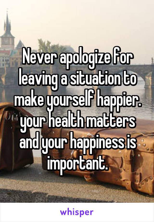 Never apologize for leaving a situation to make yourself happier. your health matters and your happiness is important.