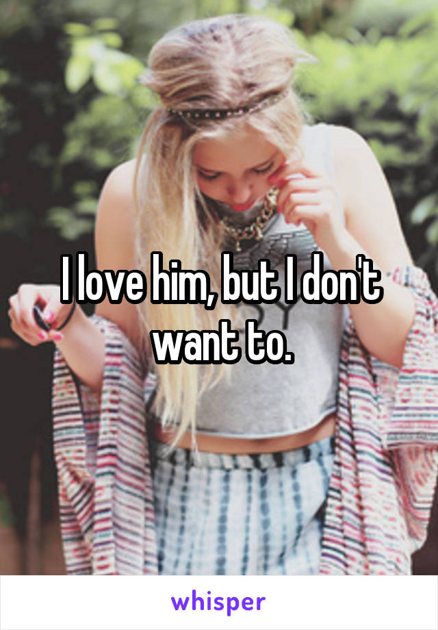 I love him, but I don't want to.