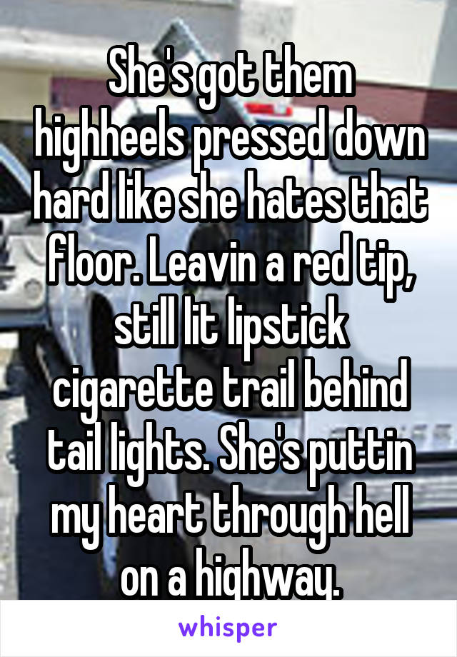 She's got them highheels pressed down hard like she hates that floor. Leavin a red tip, still lit lipstick cigarette trail behind tail lights. She's puttin my heart through hell on a highway.
