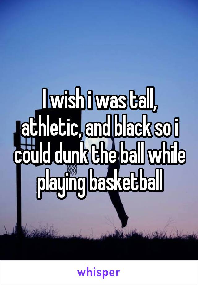 I wish i was tall, athletic, and black so i could dunk the ball while playing basketball